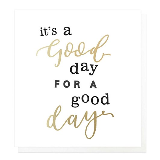 Caroline Gardner Its A Good Day For A Good Day Card